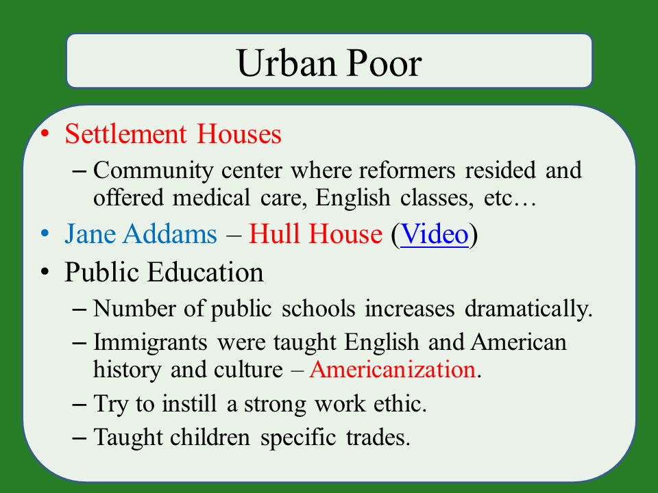 Urban Poor Settlement Houses – Community center where reformers resided and offered medical care, English classes, etc… Jane Addams – Hull House (Video)Video Public Education – Number of public schools increases dramatically.
