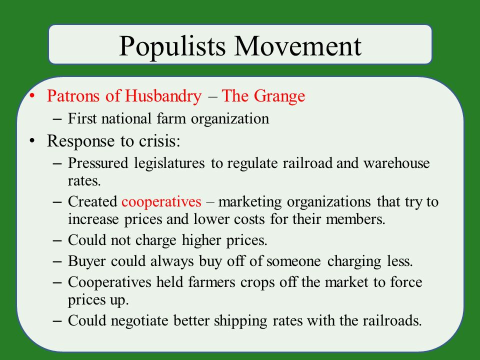 Populists Movement Patrons of Husbandry – The Grange – First national farm organization Response to crisis: – Pressured legislatures to regulate railroad and warehouse rates.
