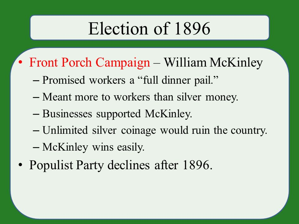 Election of 1896 Front Porch Campaign – William McKinley – Promised workers a full dinner pail. – Meant more to workers than silver money.