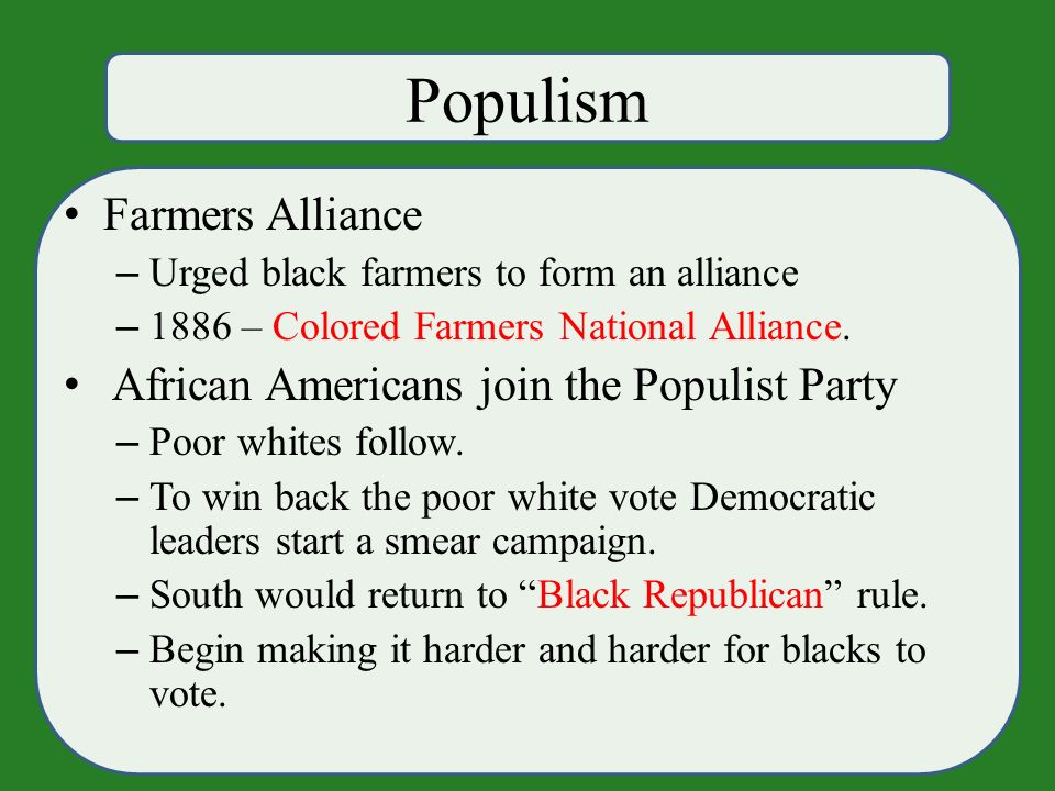 Populism Farmers Alliance – Urged black farmers to form an alliance – 1886 – Colored Farmers National Alliance.