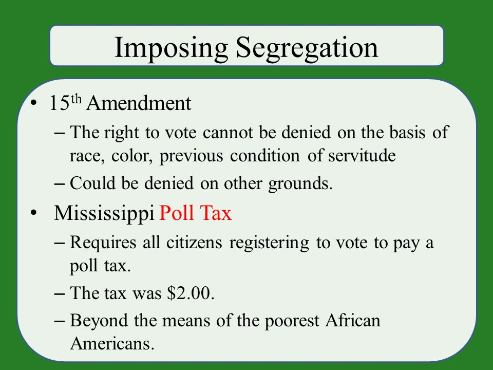 Imposing Segregation 15 th Amendment – The right to vote cannot be denied on the basis of race, color, previous condition of servitude – Could be denied on other grounds.