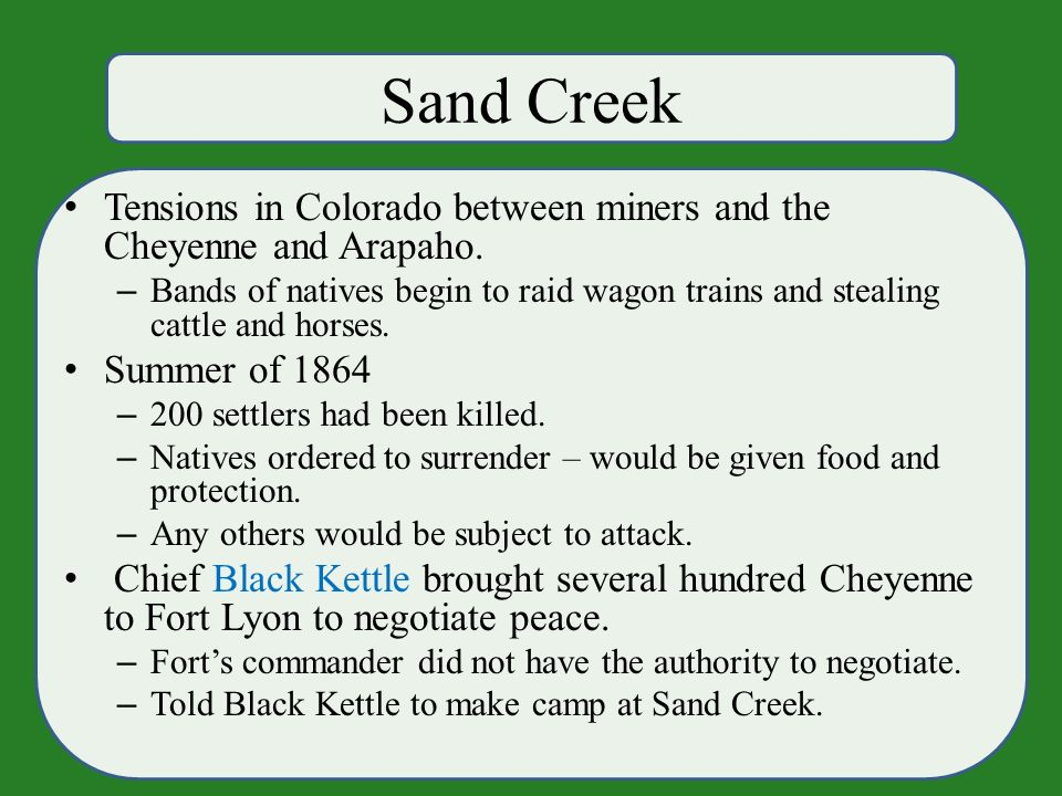 Sand Creek Tensions in Colorado between miners and the Cheyenne and Arapaho.
