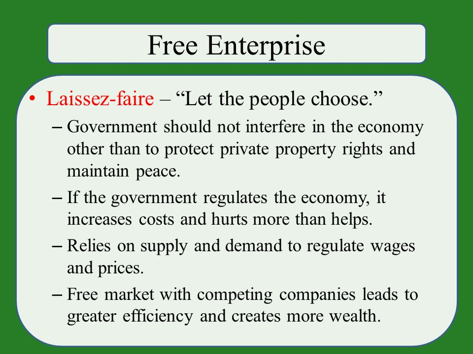 Free Enterprise Laissez-faire – Let the people choose. – Government should not interfere in the economy other than to protect private property rights and maintain peace.