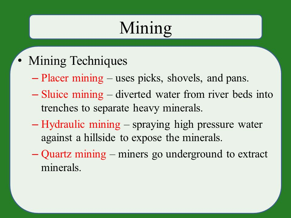 Mining Mining Techniques – Placer mining – uses picks, shovels, and pans.