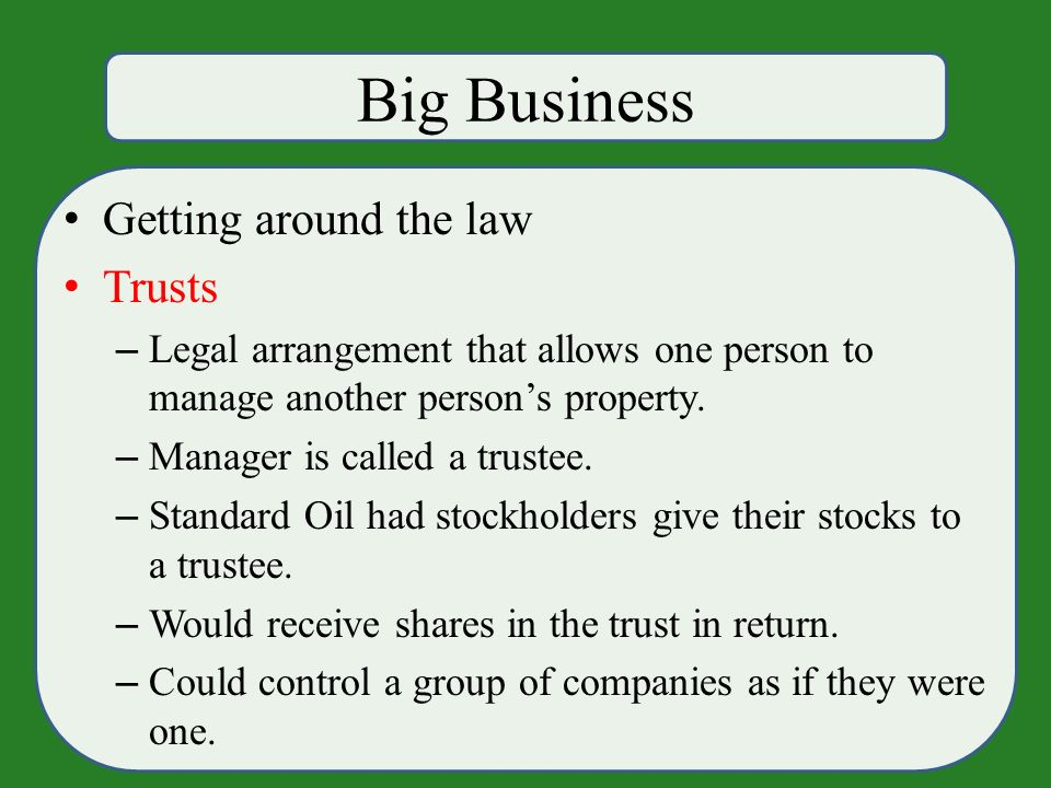 Big Business Getting around the law Trusts – Legal arrangement that allows one person to manage another person's property.