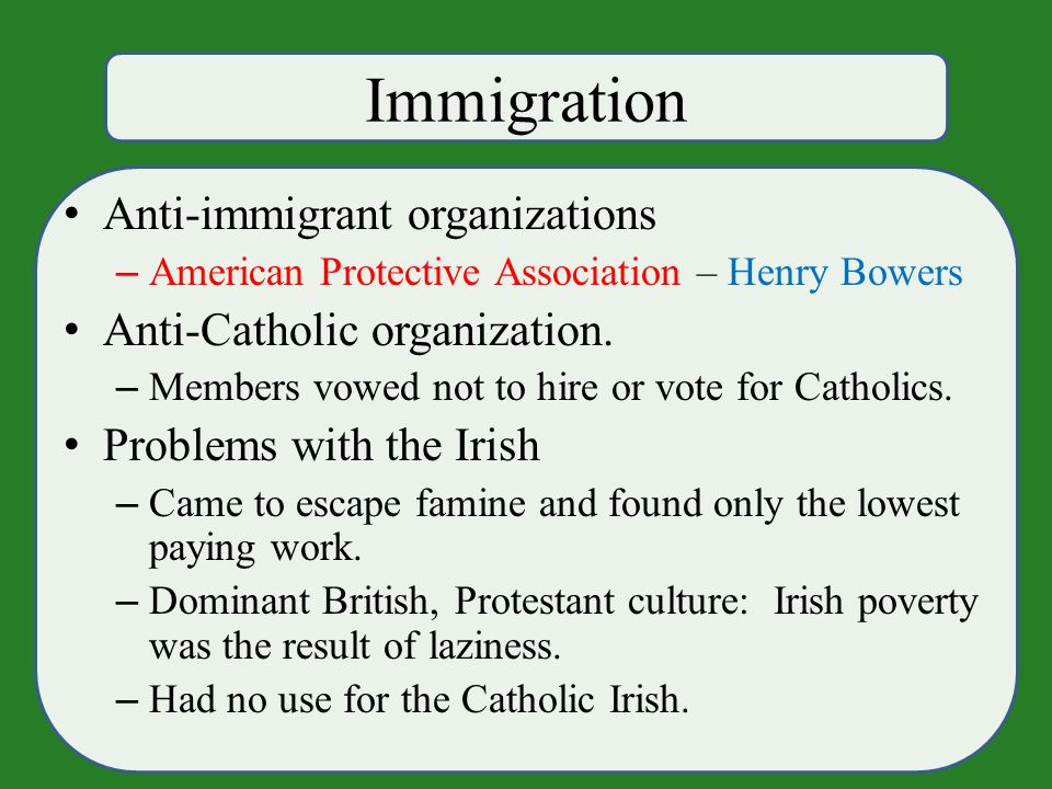 Immigration Anti-immigrant organizations – American Protective Association – Henry Bowers Anti-Catholic organization.