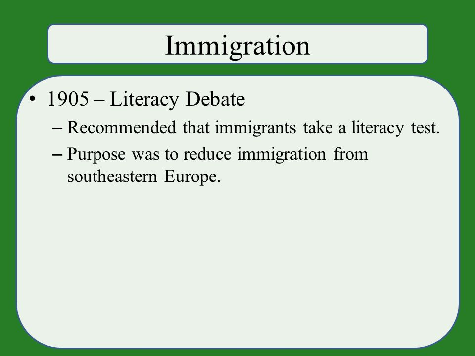 Immigration 1905 – Literacy Debate – Recommended that immigrants take a literacy test.