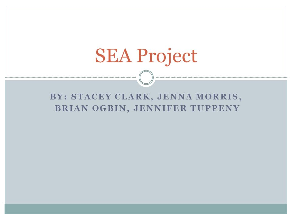 BY: STACEY CLARK, JENNA MORRIS, BRIAN OGBIN, JENNIFER TUPPENY SEA Project