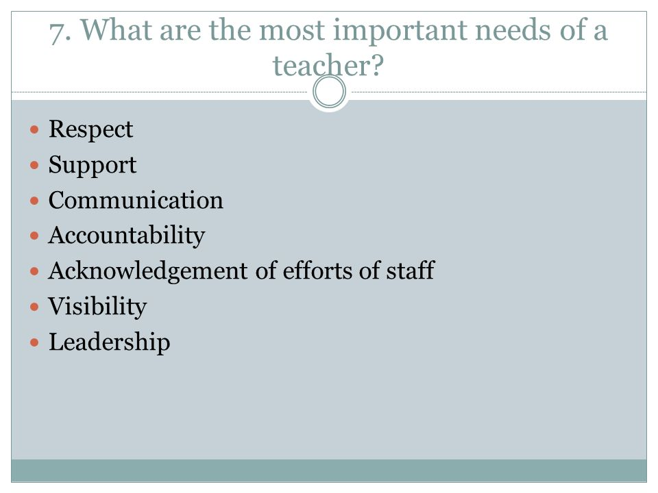 7. What are the most important needs of a teacher.