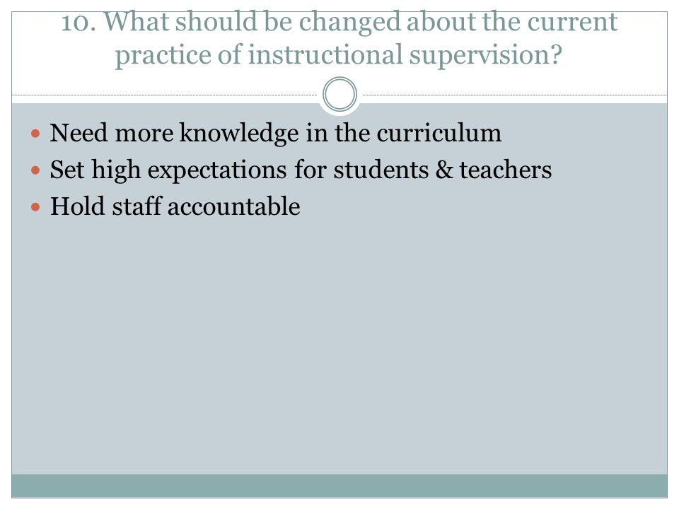 10. What should be changed about the current practice of instructional supervision.