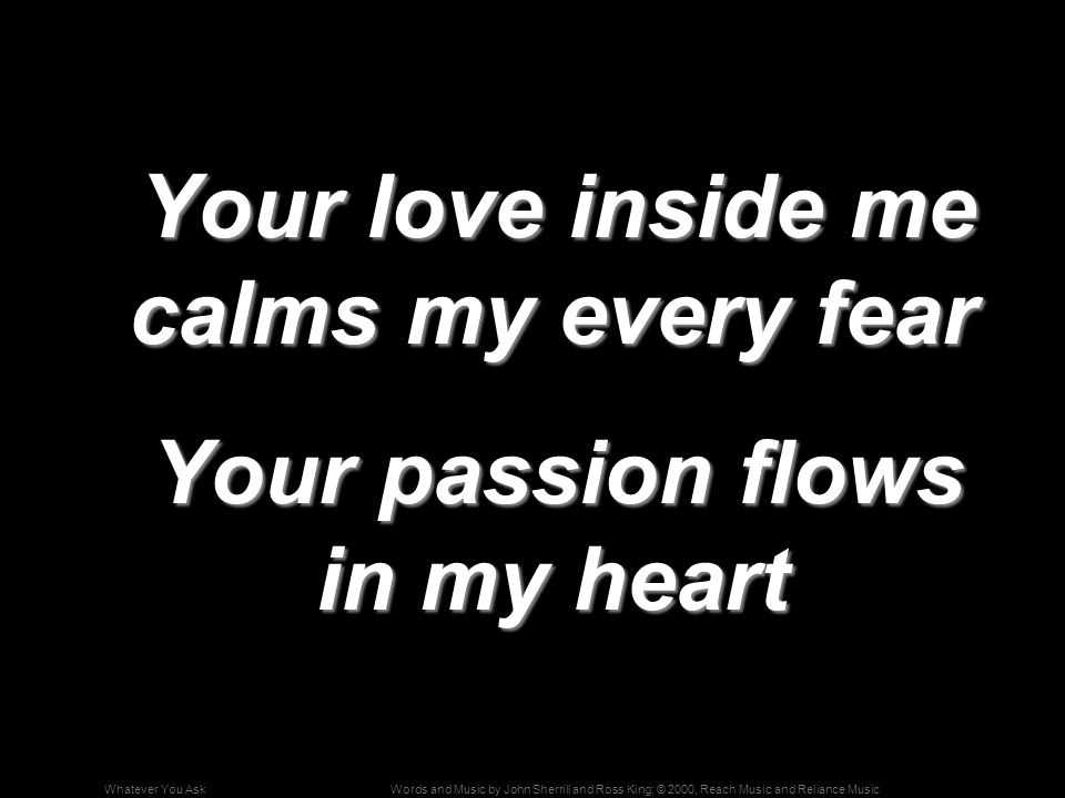 Words and Music by John Sherrill and Ross King; © 2000, Reach Music and Reliance MusicWhatever You Ask Your love inside me calms my every fear Your love inside me calms my every fear Your passion flows in my heart Your passion flows in my heart