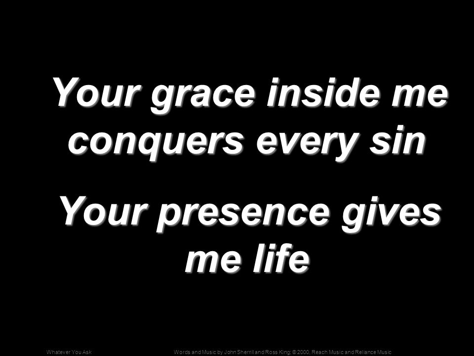 Words and Music by John Sherrill and Ross King; © 2000, Reach Music and Reliance MusicWhatever You Ask Your grace inside me conquers every sin Your grace inside me conquers every sin Your presence gives me life Your presence gives me life