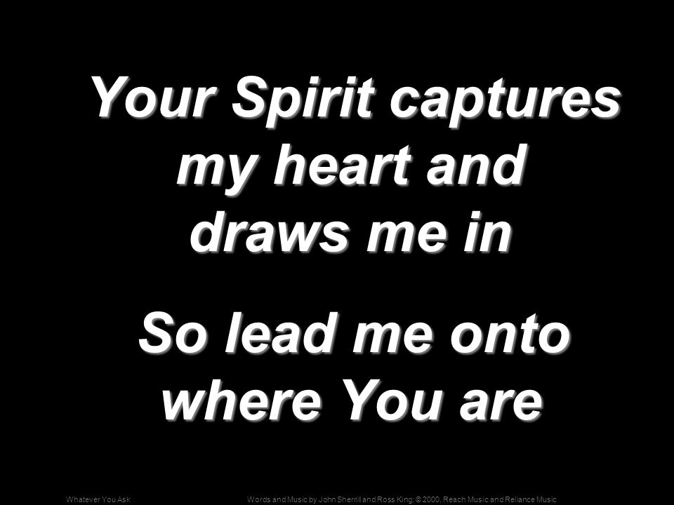 Words and Music by John Sherrill and Ross King; © 2000, Reach Music and Reliance MusicWhatever You Ask Your Spirit captures my heart and draws me in Your Spirit captures my heart and draws me in So lead me onto where You are So lead me onto where You are