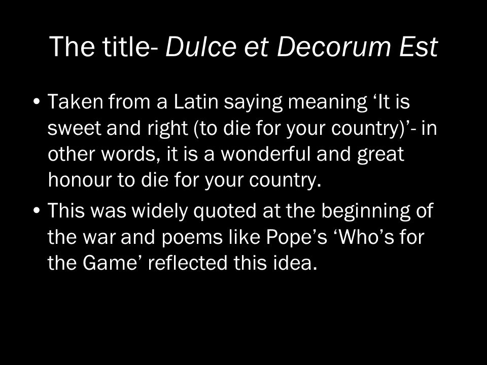 opinion for dulce et decorum est A commentary on one of the most famous war poems 'dulce et decorum est' or, to give the phrase in full: dulce et decorum est pro patria mori, latin for 'it is sweet and fitting to die for one's country' (patria is where we get our word 'patriotic' from) the phrase originated in the roman.