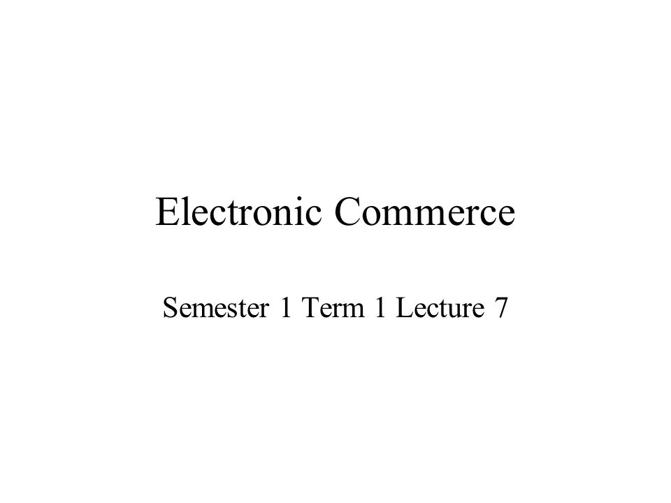 Electronic Commerce Semester 1 Term 1 Lecture 7