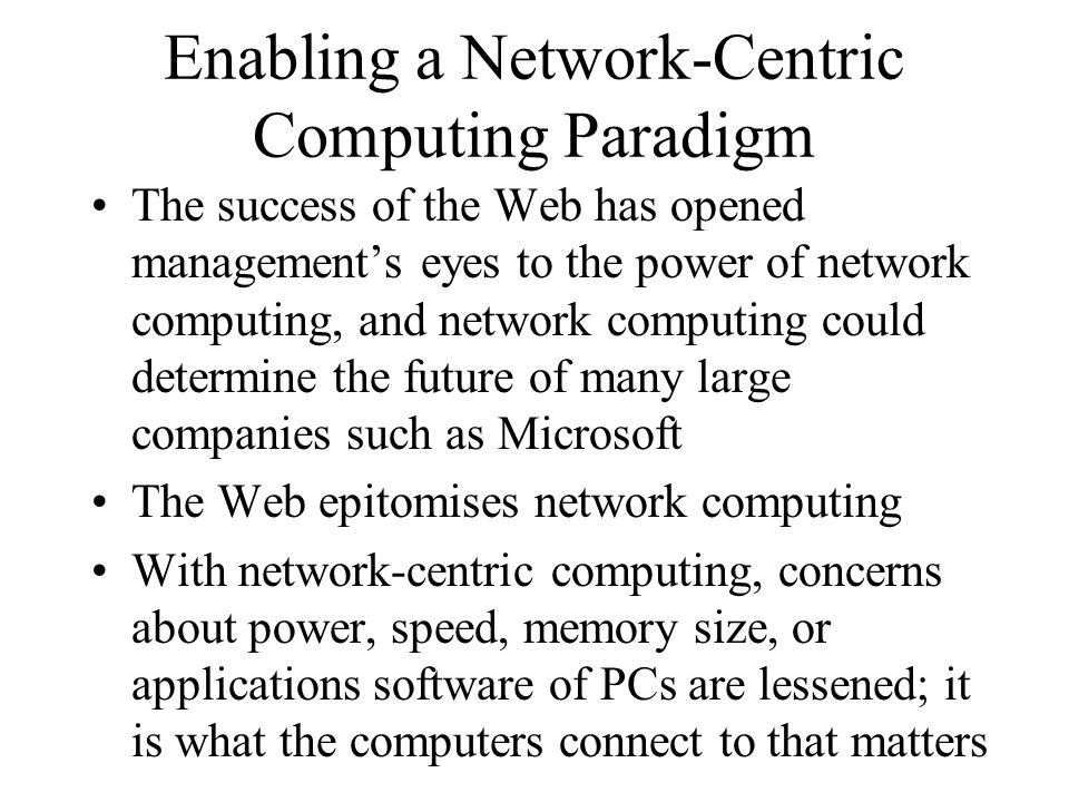 Enabling a Network-Centric Computing Paradigm The success of the Web has opened management's eyes to the power of network computing, and network computing could determine the future of many large companies such as Microsoft The Web epitomises network computing With network-centric computing, concerns about power, speed, memory size, or applications software of PCs are lessened; it is what the computers connect to that matters
