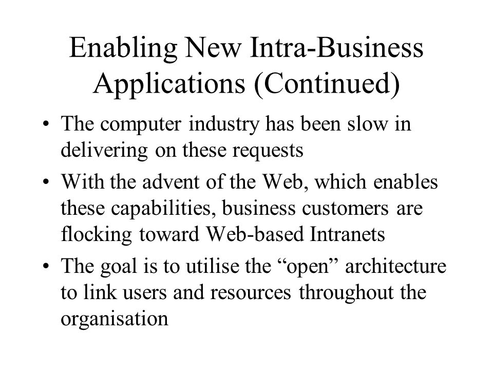 Enabling New Intra-Business Applications (Continued) The computer industry has been slow in delivering on these requests With the advent of the Web, which enables these capabilities, business customers are flocking toward Web-based Intranets The goal is to utilise the open architecture to link users and resources throughout the organisation