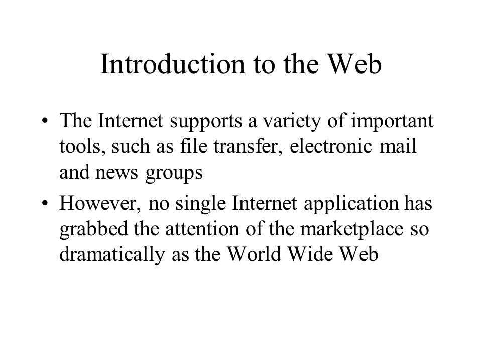 Introduction to the Web The Internet supports a variety of important tools, such as file transfer, electronic mail and news groups However, no single Internet application has grabbed the attention of the marketplace so dramatically as the World Wide Web