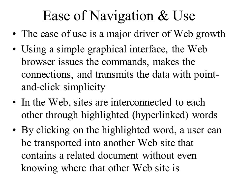 Ease of Navigation & Use The ease of use is a major driver of Web growth Using a simple graphical interface, the Web browser issues the commands, makes the connections, and transmits the data with point- and-click simplicity In the Web, sites are interconnected to each other through highlighted (hyperlinked) words By clicking on the highlighted word, a user can be transported into another Web site that contains a related document without even knowing where that other Web site is