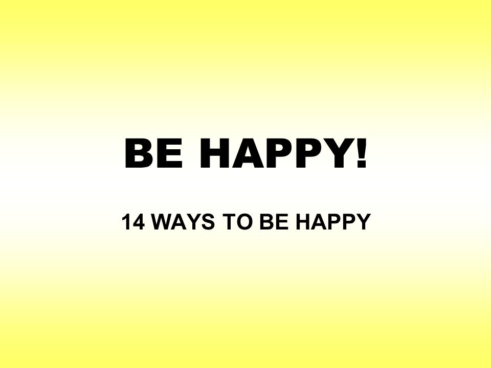 BE HAPPY! 14 WAYS TO BE HAPPY