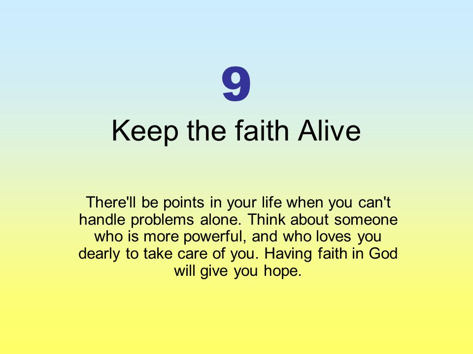 9 Keep the faith Alive There ll be points in your life when you can t handle problems alone.