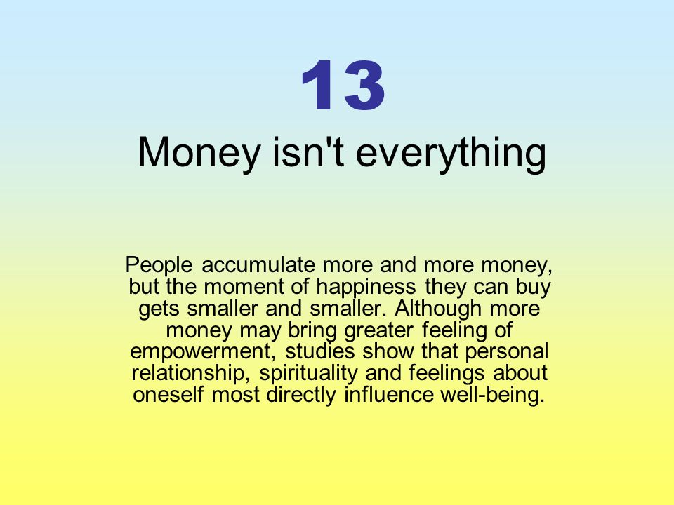 13 Money isn t everything People accumulate more and more money, but the moment of happiness they can buy gets smaller and smaller.