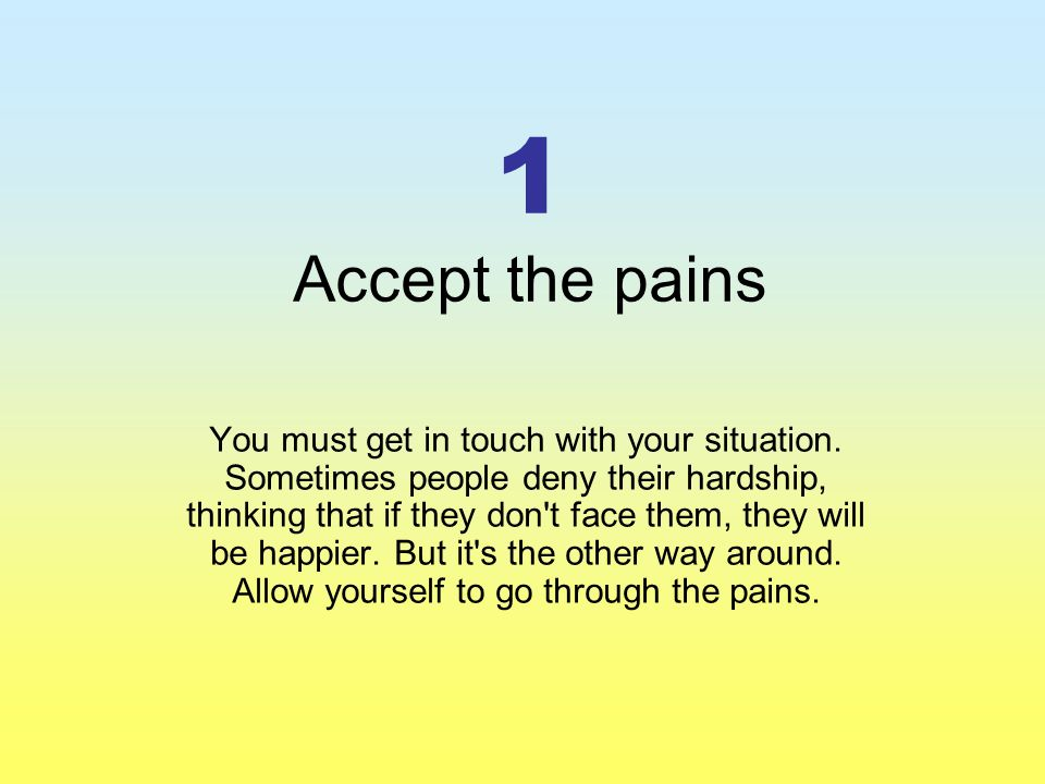 1 Accept the pains You must get in touch with your situation.