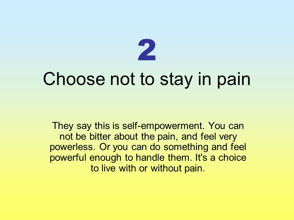 2 Choose not to stay in pain They say this is self-empowerment.