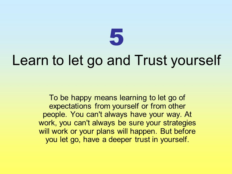 5 Learn to let go and Trust yourself To be happy means learning to let go of expectations from yourself or from other people.