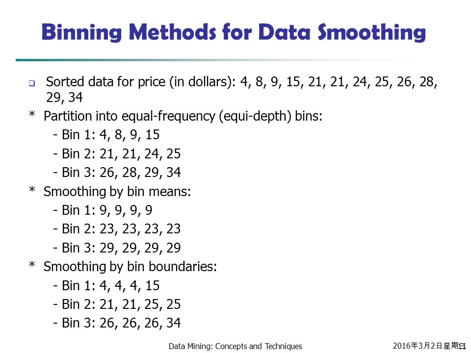 2016年3月2日星期三 2016年3月2日星期三 2016年3月2日星期三 Data Mining: Concepts and Techniques11 Binning Methods for Data Smoothing  Sorted data for price (in dollars): 4, 8, 9, 15, 21, 21, 24, 25, 26, 28, 29, 34 * Partition into equal-frequency (equi-depth) bins: - Bin 1: 4, 8, 9, 15 - Bin 2: 21, 21, 24, 25 - Bin 3: 26, 28, 29, 34 * Smoothing by bin means: - Bin 1: 9, 9, 9, 9 - Bin 2: 23, 23, 23, 23 - Bin 3: 29, 29, 29, 29 * Smoothing by bin boundaries: - Bin 1: 4, 4, 4, 15 - Bin 2: 21, 21, 25, 25 - Bin 3: 26, 26, 26, 34