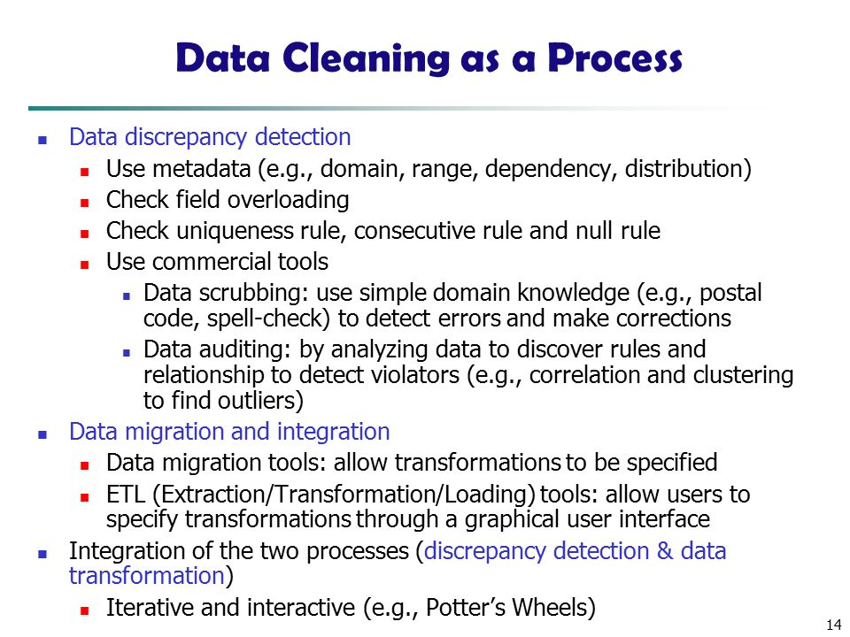 14 Data Cleaning as a Process Data discrepancy detection Use metadata (e.g., domain, range, dependency, distribution) Check field overloading Check uniqueness rule, consecutive rule and null rule Use commercial tools Data scrubbing: use simple domain knowledge (e.g., postal code, spell-check) to detect errors and make corrections Data auditing: by analyzing data to discover rules and relationship to detect violators (e.g., correlation and clustering to find outliers) Data migration and integration Data migration tools: allow transformations to be specified ETL (Extraction/Transformation/Loading) tools: allow users to specify transformations through a graphical user interface Integration of the two processes (discrepancy detection & data transformation) Iterative and interactive (e.g., Potter's Wheels)