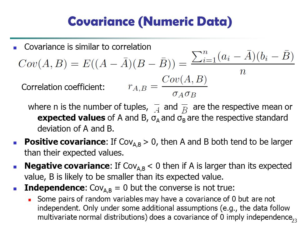 23 Covariance (Numeric Data) Covariance is similar to correlation where n is the number of tuples, and are the respective mean or expected values of A and B, σ A and σ B are the respective standard deviation of A and B.