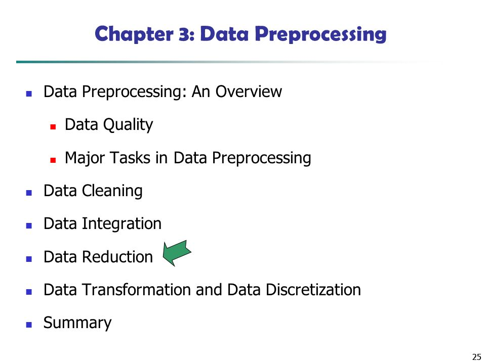 25 Chapter 3: Data Preprocessing Data Preprocessing: An Overview Data Quality Major Tasks in Data Preprocessing Data Cleaning Data Integration Data Reduction Data Transformation and Data Discretization Summary
