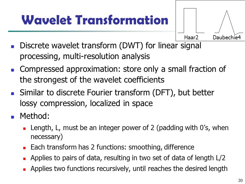 30 Wavelet Transformation Discrete wavelet transform (DWT) for linear signal processing, multi-resolution analysis Compressed approximation: store only a small fraction of the strongest of the wavelet coefficients Similar to discrete Fourier transform (DFT), but better lossy compression, localized in space Method: Length, L, must be an integer power of 2 (padding with 0's, when necessary) Each transform has 2 functions: smoothing, difference Applies to pairs of data, resulting in two set of data of length L/2 Applies two functions recursively, until reaches the desired length Haar2 Daubechie4