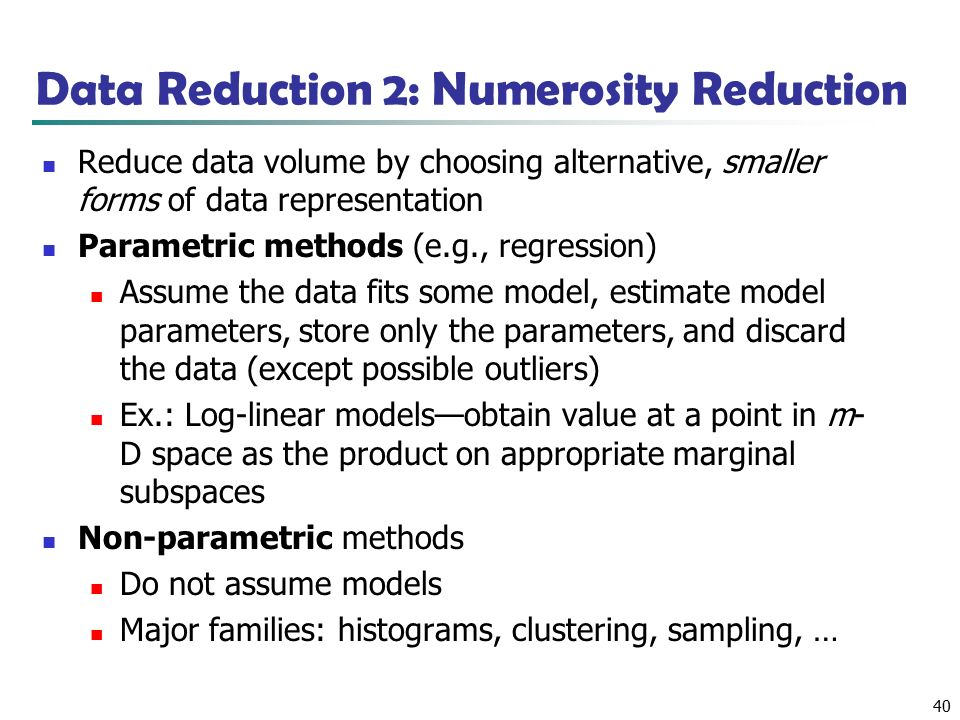 40 Data Reduction 2: Numerosity Reduction Reduce data volume by choosing alternative, smaller forms of data representation Parametric methods (e.g., regression) Assume the data fits some model, estimate model parameters, store only the parameters, and discard the data (except possible outliers) Ex.: Log-linear models—obtain value at a point in m- D space as the product on appropriate marginal subspaces Non-parametric methods Do not assume models Major families: histograms, clustering, sampling, …