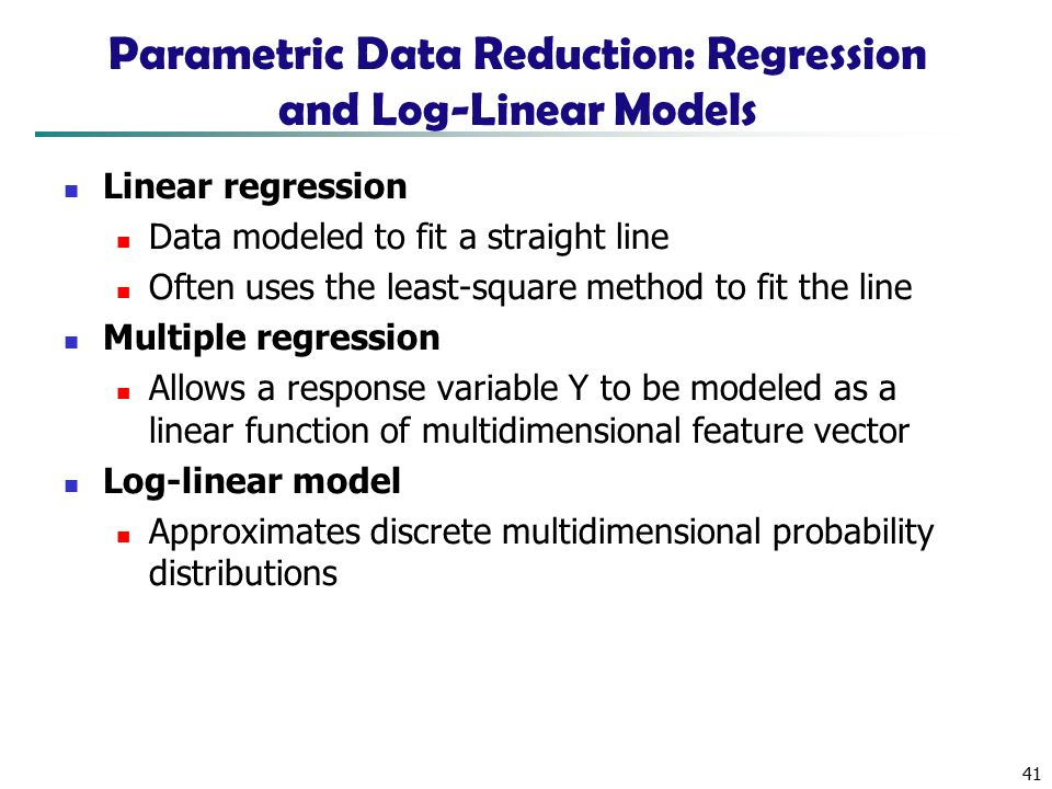 41 Parametric Data Reduction: Regression and Log-Linear Models Linear regression Data modeled to fit a straight line Often uses the least-square method to fit the line Multiple regression Allows a response variable Y to be modeled as a linear function of multidimensional feature vector Log-linear model Approximates discrete multidimensional probability distributions