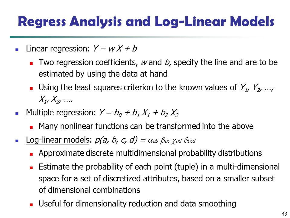 43 Linear regression: Y = w X + b Two regression coefficients, w and b, specify the line and are to be estimated by using the data at hand Using the least squares criterion to the known values of Y 1, Y 2, …, X 1, X 2, ….