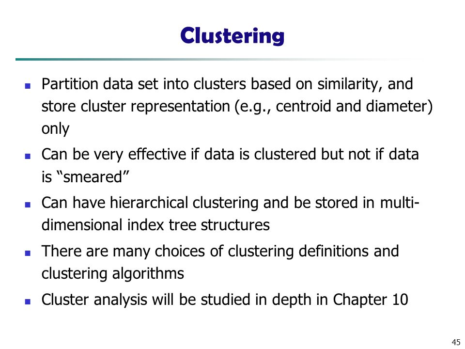 45 Clustering Partition data set into clusters based on similarity, and store cluster representation (e.g., centroid and diameter) only Can be very effective if data is clustered but not if data is smeared Can have hierarchical clustering and be stored in multi- dimensional index tree structures There are many choices of clustering definitions and clustering algorithms Cluster analysis will be studied in depth in Chapter 10