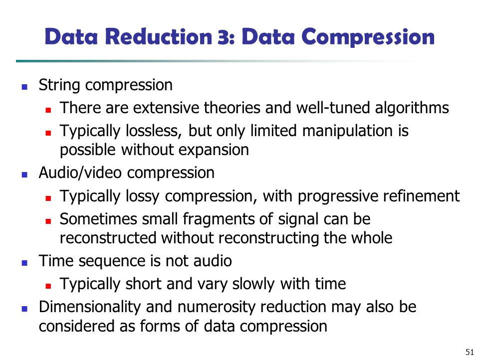 51 Data Reduction 3: Data Compression String compression There are extensive theories and well-tuned algorithms Typically lossless, but only limited manipulation is possible without expansion Audio/video compression Typically lossy compression, with progressive refinement Sometimes small fragments of signal can be reconstructed without reconstructing the whole Time sequence is not audio Typically short and vary slowly with time Dimensionality and numerosity reduction may also be considered as forms of data compression