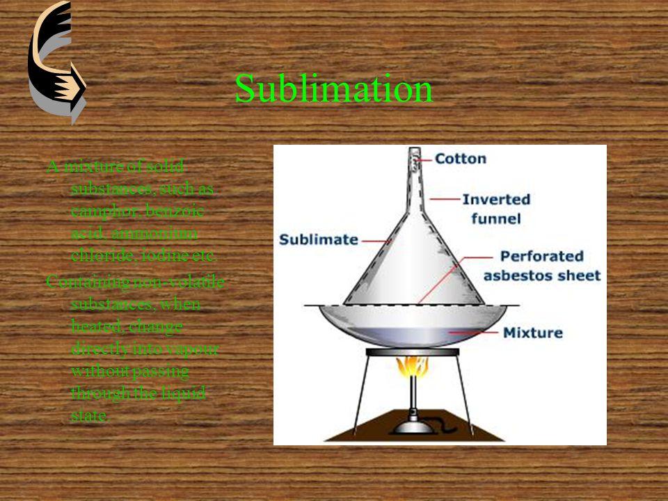 Sublimation A mixture of solid substances, such as camphor, benzoic acid, ammonium chloride, iodine etc.