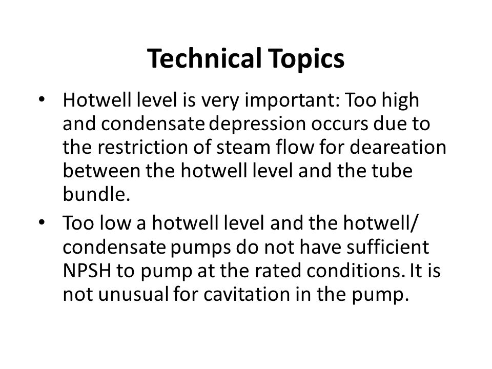 Technical Topics Hotwell level is very important: Too high and condensate depression occurs due to the restriction of steam flow for deareation between the hotwell level and the tube bundle.