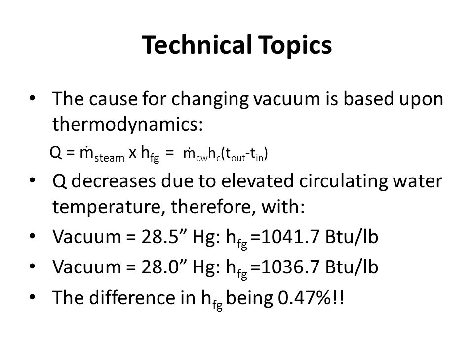 Technical Topics The cause for changing vacuum is based upon thermodynamics: Q = ṁ steam x h fg = ṁ cw h c (t out -t in ) Q decreases due to elevated circulating water temperature, therefore, with: Vacuum = 28.5 Hg: h fg =1041.7 Btu/lb Vacuum = 28.0 Hg: h fg =1036.7 Btu/lb The difference in h fg being 0.47%!!