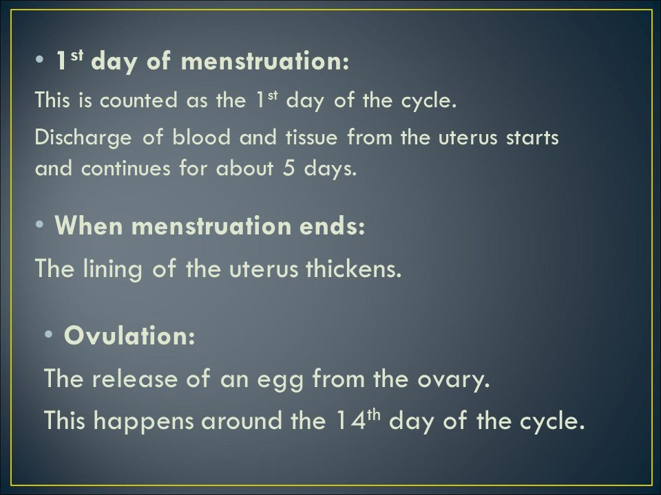 1 st day of menstruation: This is counted as the 1 st day of the cycle. Discharge of blood and tissue from the uterus starts and continues for about 5