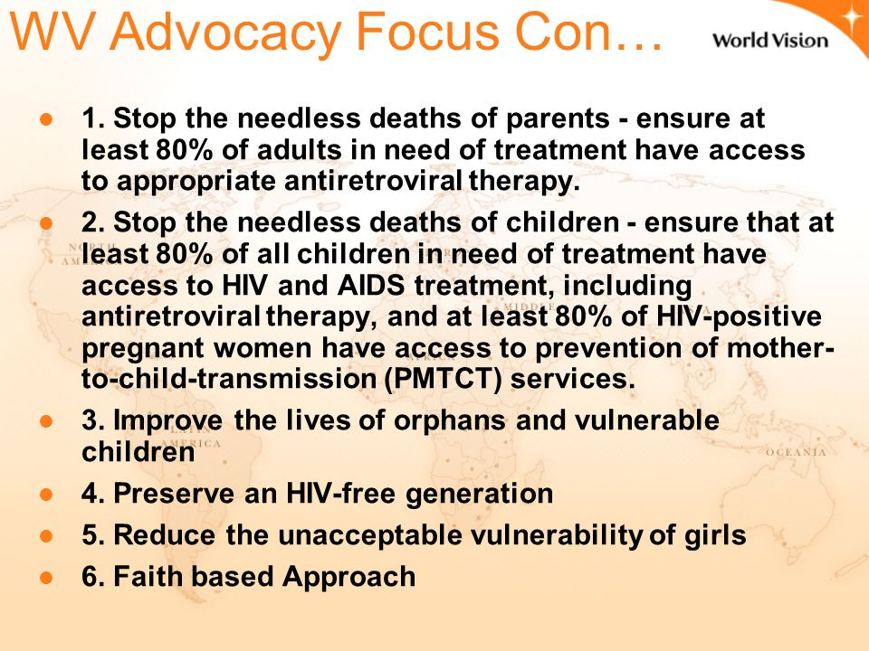 World Vision Advocacy Focus UNGASS o Advocated for special focus on children's treatment with 800 other CSO's o World Leaders agreed to ensure that HIV infected women and infants have access to effective treatment to reduce mother to child transmission.