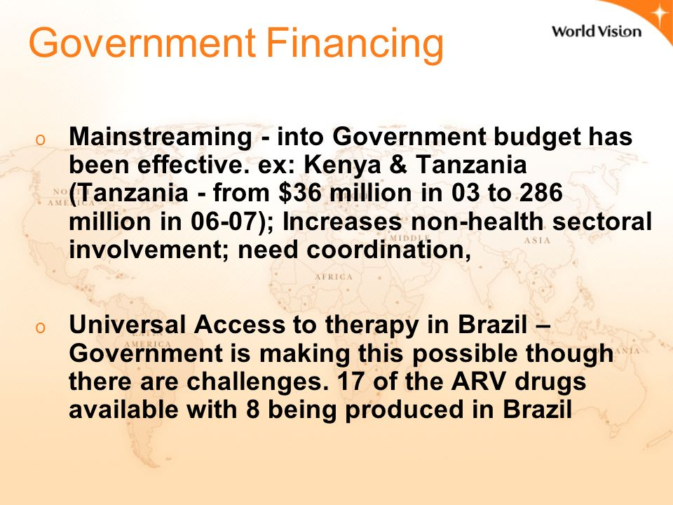 ARV financing o 50-80% of the funding is from external sources in low income countries – either from individuals, Global Fund, PEPFAR, Bilateral & Multilateral donors, Faith Based Organizations & Foundations, UN and WHO o PLWHA's – their personal contribution to treatment of ART and OI is much higher than governments o Clinton Efforts in making ARV's affordable to the poorest should never be forgotten -