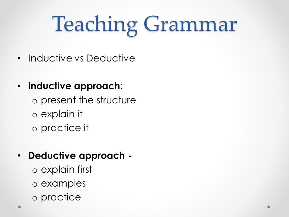 Teaching Grammar Inductive vs Deductive inductive approach : o present the structure o explain it o practice it Deductive approach - o explain first o examples o practice