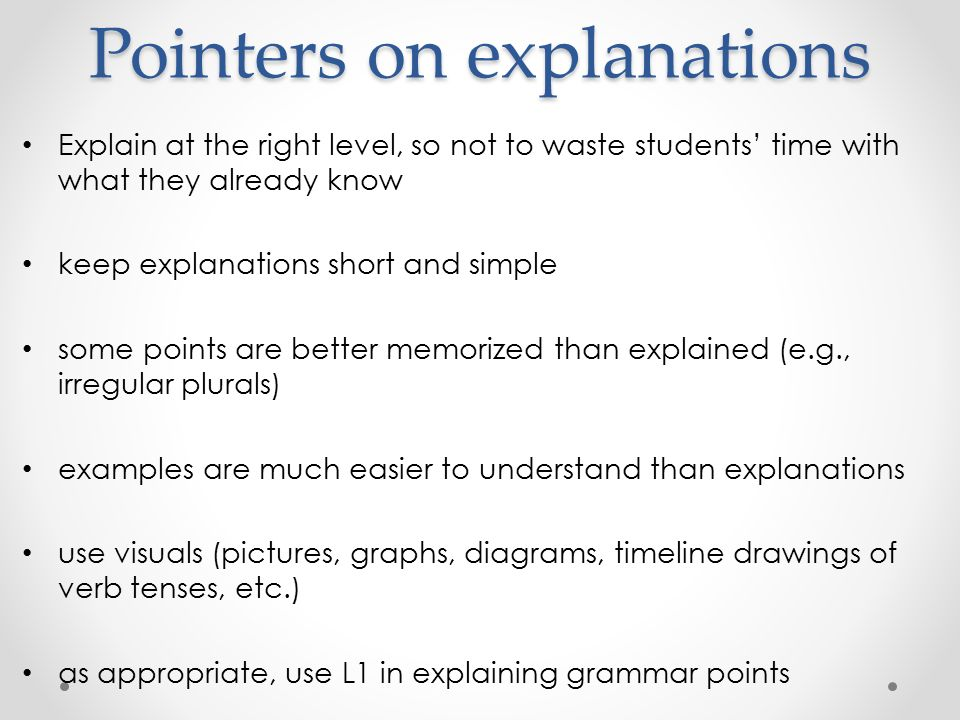 Pointers on explanations Explain at the right level, so not to waste students' time with what they already know keep explanations short and simple some points are better memorized than explained (e.g., irregular plurals) examples are much easier to understand than explanations use visuals (pictures, graphs, diagrams, timeline drawings of verb tenses, etc.) as appropriate, use L1 in explaining grammar points