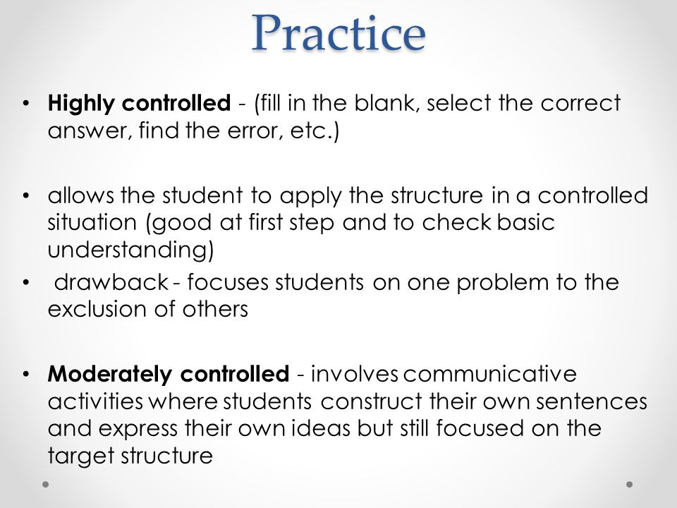 Practice Highly controlled - (fill in the blank, select the correct answer, find the error, etc.) allows the student to apply the structure in a controlled situation (good at first step and to check basic understanding) drawback - focuses students on one problem to the exclusion of others Moderately controlled - involves communicative activities where students construct their own sentences and express their own ideas but still focused on the target structure