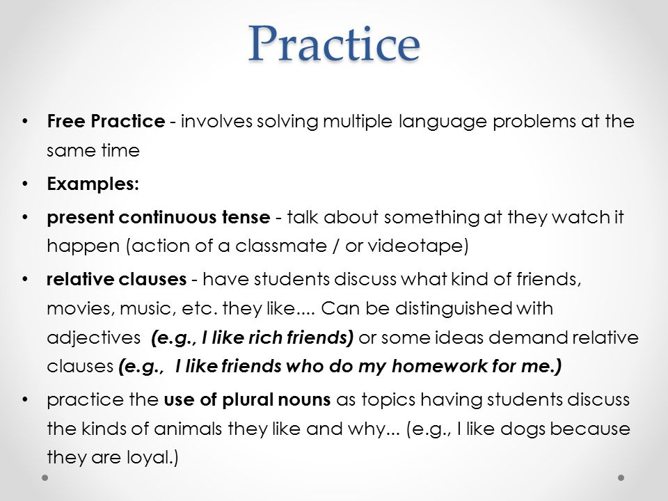 Practice Free Practice - involves solving multiple language problems at the same time Examples: present continuous tense - talk about something at they watch it happen (action of a classmate / or videotape) relative clauses - have students discuss what kind of friends, movies, music, etc.
