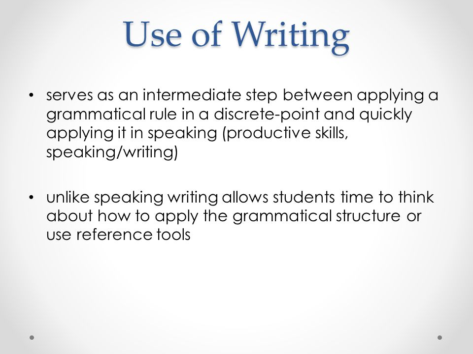 Use of Writing serves as an intermediate step between applying a grammatical rule in a discrete-point and quickly applying it in speaking (productive skills, speaking/writing) unlike speaking writing allows students time to think about how to apply the grammatical structure or use reference tools
